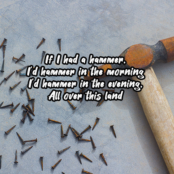 If I Had A Hammer, superimposed on a hammer beside some nails